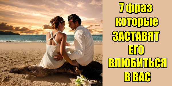 7 фраз которые заставят его влюбиться в вас
