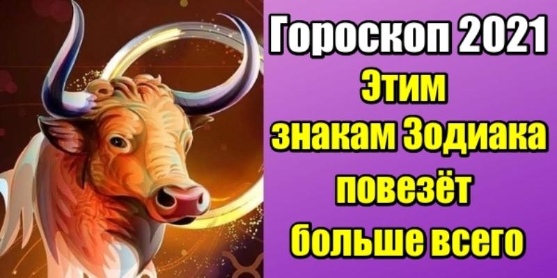 Гороскоп 2021: этим знакам Зодиака повезет больше всего